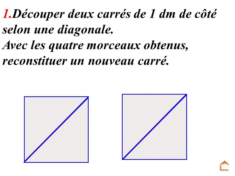 1.Découper deux carrés de 1 dm de côté selon une diagonale. Avec les quatre morceaux obtenus, reconstituer un nouveau carré.