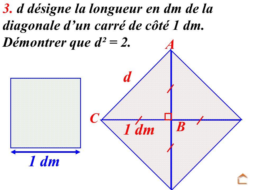 3. d désigne la longueur en dm de la diagonale dun carré de côté 1 dm. Démontrer que d² = 2. 1 dm A B C d