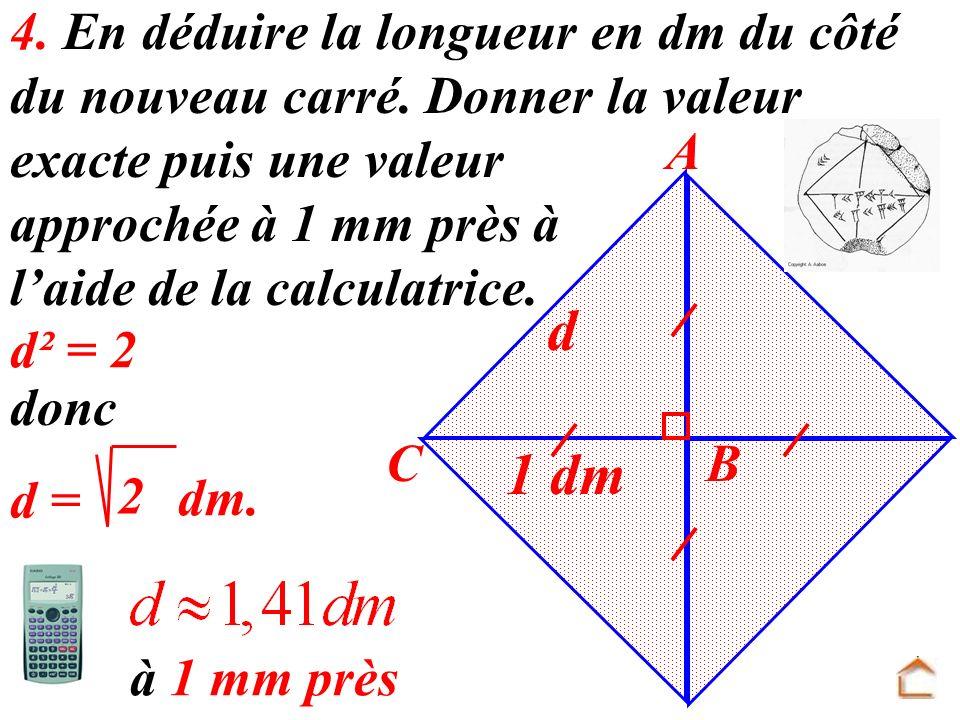 4. En déduire la longueur en dm du côté du nouveau carré. Donner la valeur exacte puis une valeur approchée à 1 mm près à laide de la calculatrice. 1