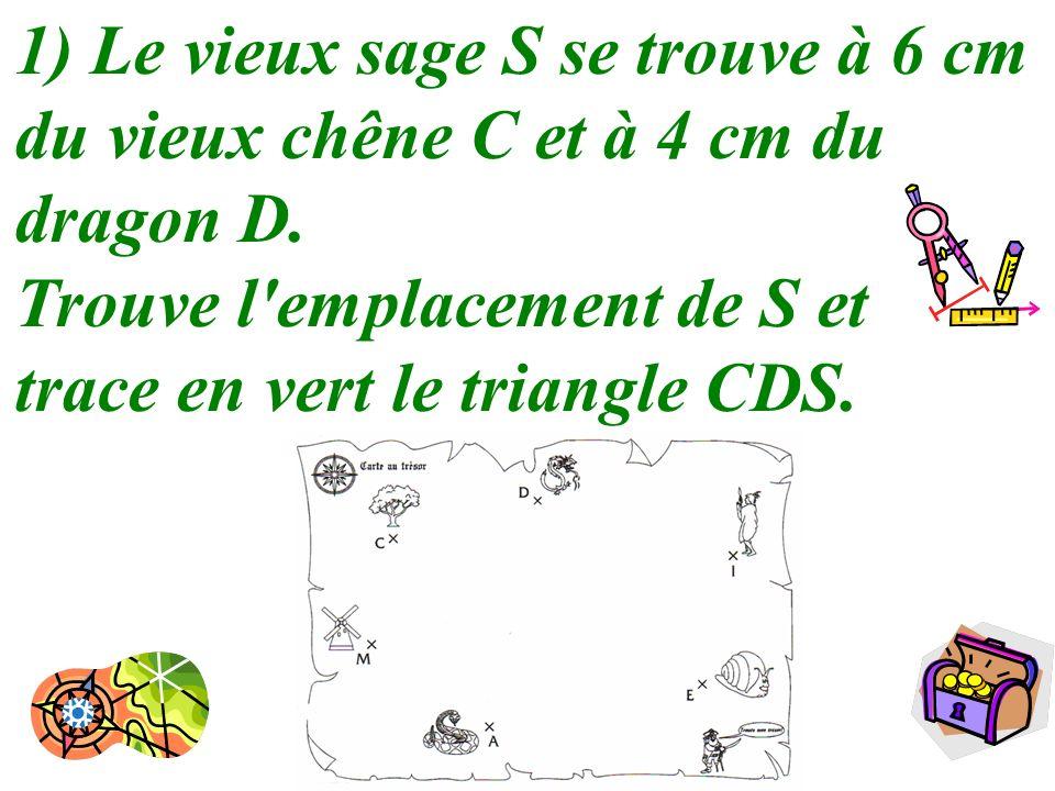 2 1) Le vieux sage S se trouve à 6 cm du vieux chêne C et à 4 cm du dragon D. Trouve l'emplacement de S et trace en vert le triangle CDS.