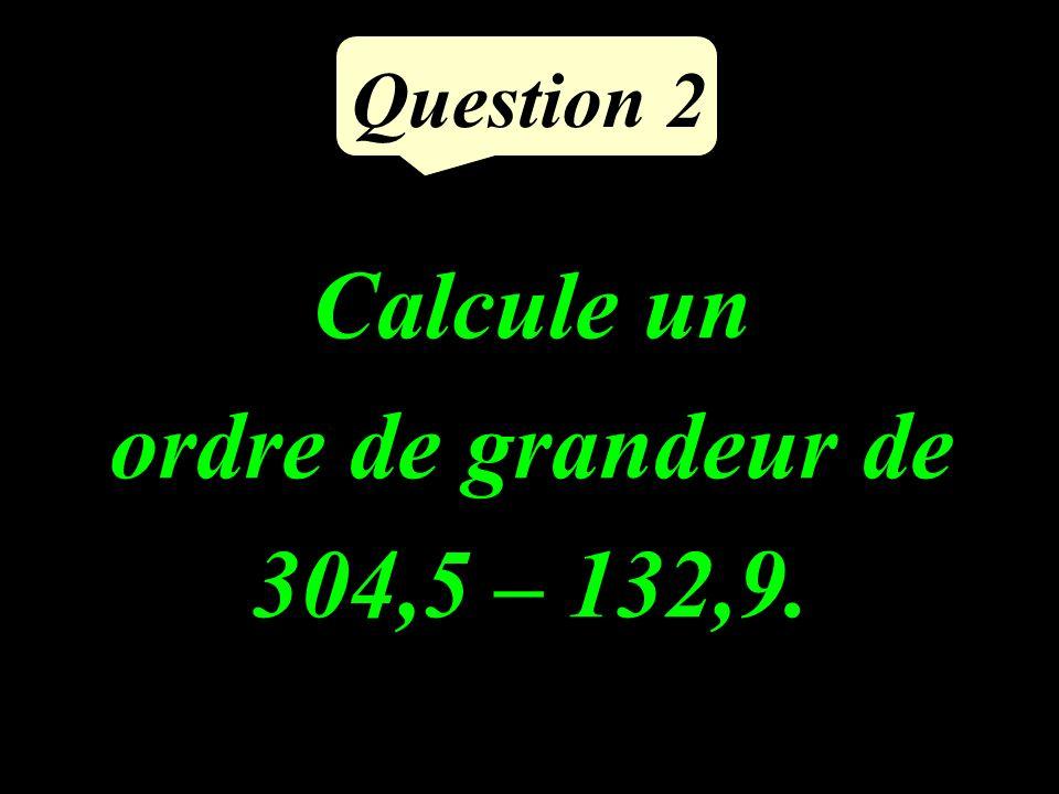 Question 2 Calcule un ordre de grandeur de 304,5 – 132,9.