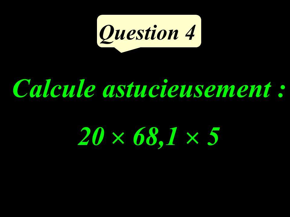 Question 4 Calcule astucieusement : 20 68,1 5