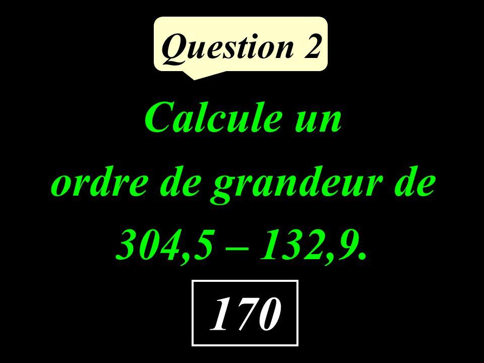 Question 2 Calcule un ordre de grandeur de 304,5 – 132,9. 170