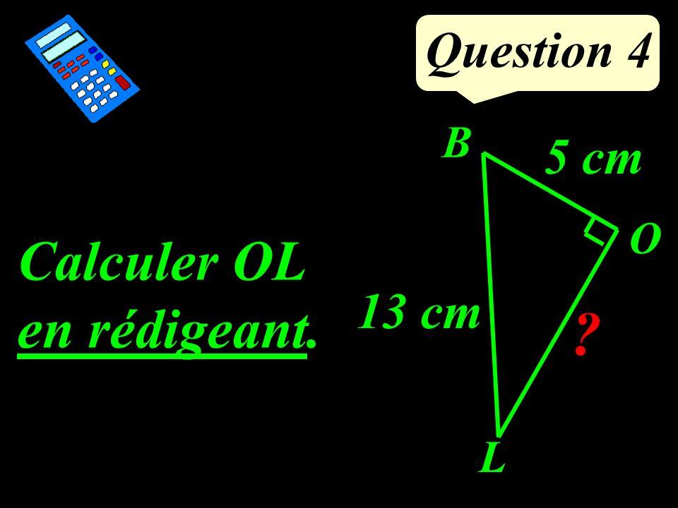 Question 4 Calculer OL en rédigeant. O B L 13 cm 5 cm ?