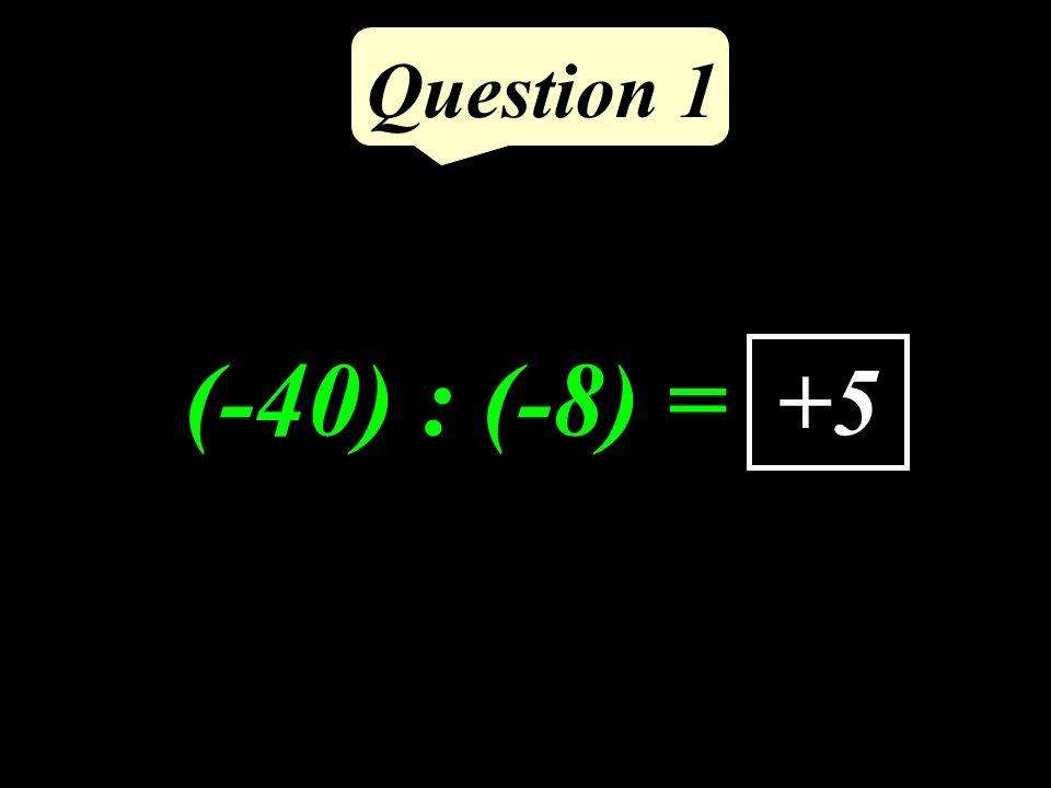 Question 1 (-40) : (-8) = +5