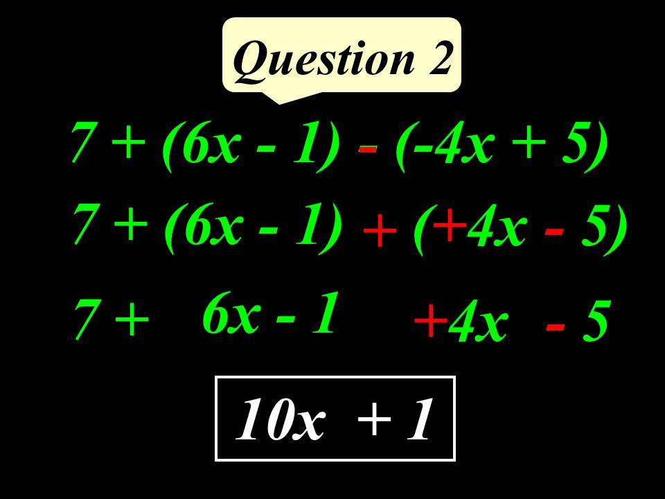 Question 2 7 + (6x - 1) - (-4x + 5) 7 + (6x - 1) + (+4x- 5) 10x+ 1 7 + +4x- 5 6x - 1