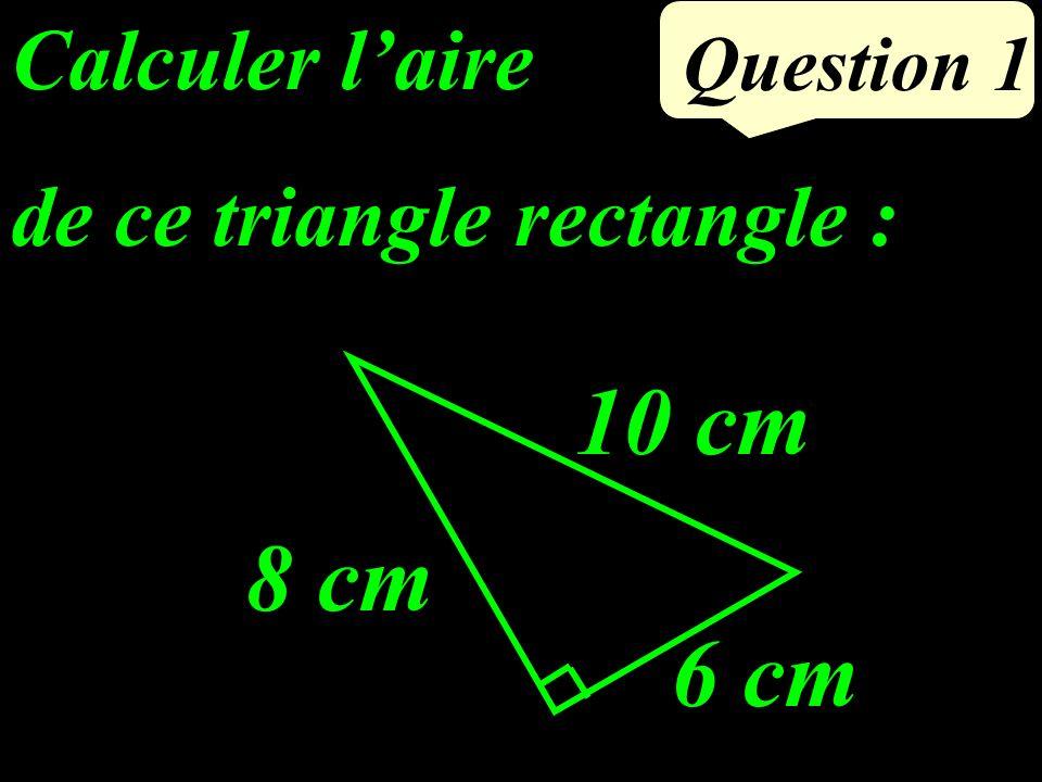 Calculer laire de ce triangle rectangle : Question 1 8 cm 6 cm 10 cm