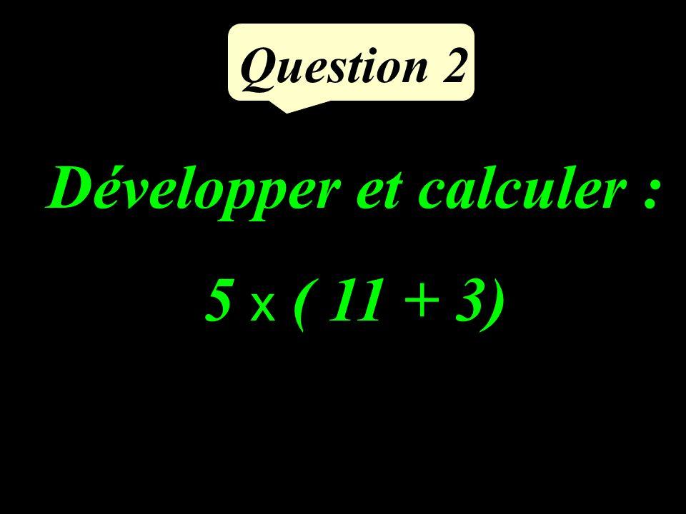 Développer et calculer : 5 x ( 11 + 3) Question 2
