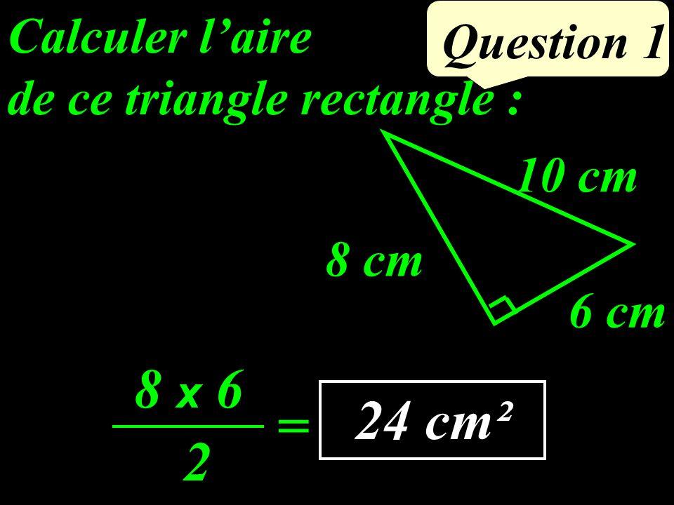 de ce triangle rectangle : Question 1 8 cm 6 cm 10 cm 24 cm² Calculer laire 8 x 6 2 =