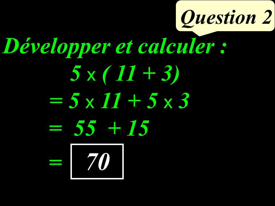 5 x ( 11 + 3) Question 2 70 Développer et calculer : = 55 + 15 = 5 x 11 + 5 x 3 =