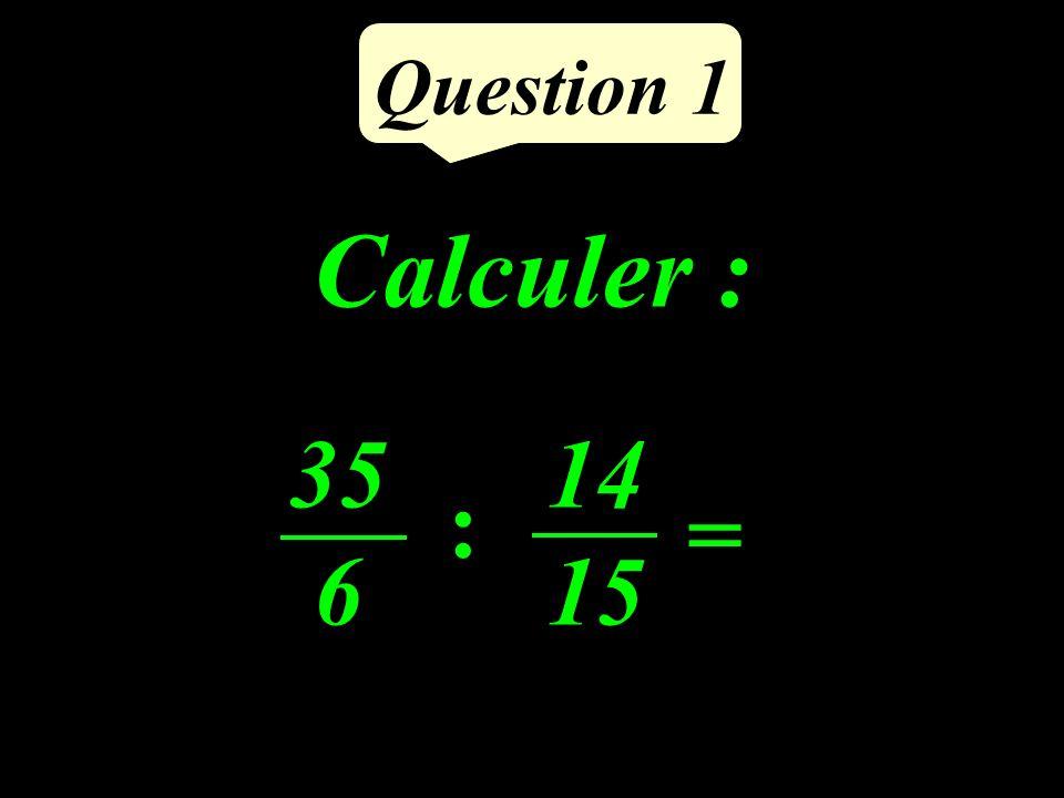 Question 1 Calculer : 35 6 = 14 15 :