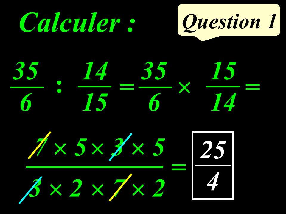 Question 1 Calculer : 7 5 = 3 5 7 23 2 35 6 = 15 14 35 6 = 14 15 : 25 4