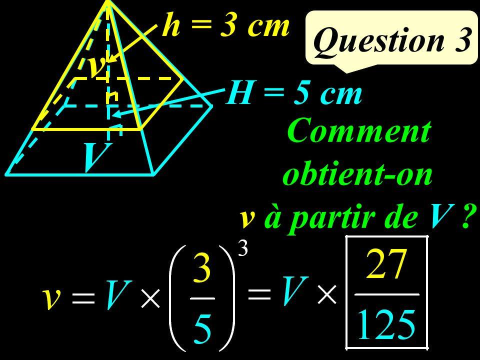 Question 3 H = 5 cm h = 3 cm v V Comment obtient-on v à partir de V ?