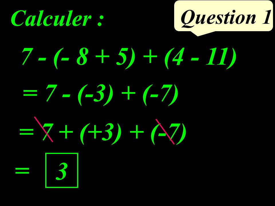 Question 1 7 - (- 8 + 5) + (4 - 11) Calculer : = 7 - (-3) + (-7) = 3 = 7 + (+3) + (-7)