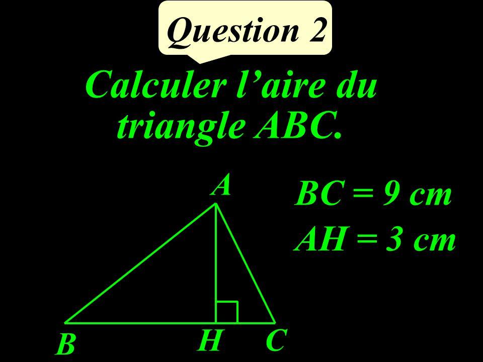 Calculer laire du triangle ABC. Question 2 AH = 3 cm BC = 9 cm HC B A