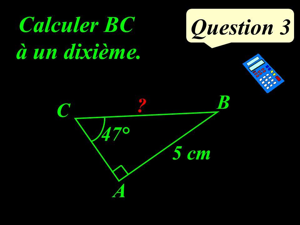 Question 3 Calculer BC à un dixième. 5 cm B A C ? 47°