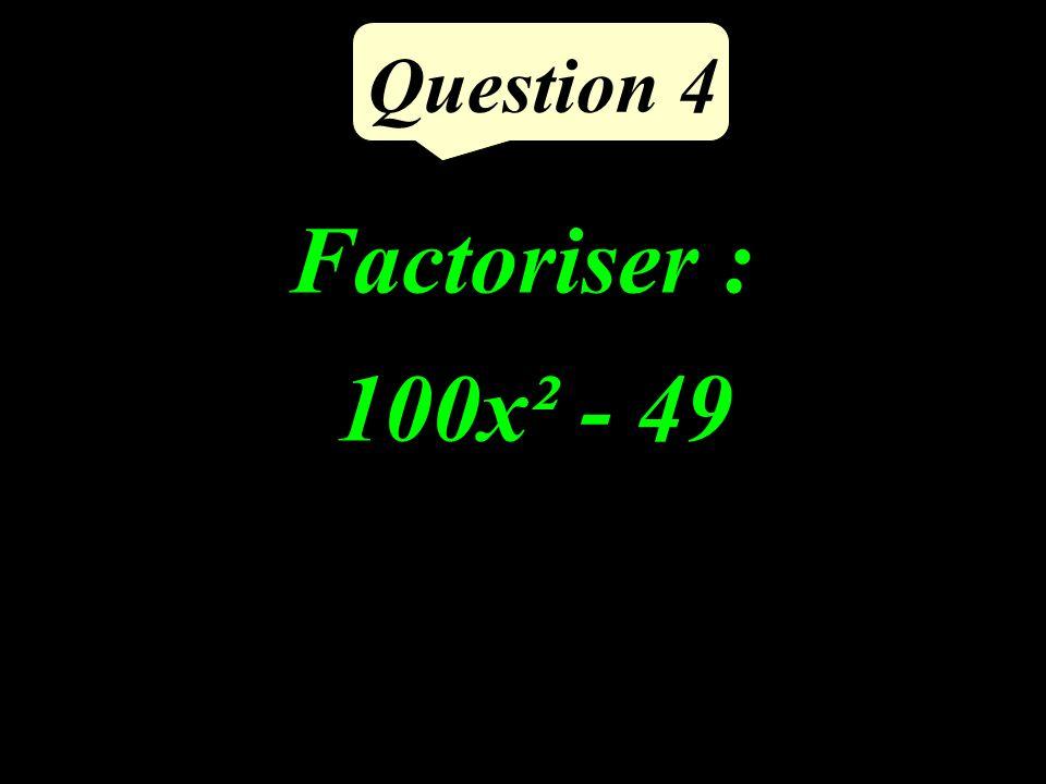 Question 4 Factoriser : 100x² - 49