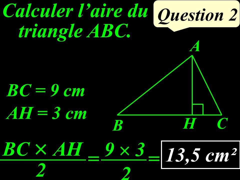 Question 2 AH = 3 cm BC = 9 cm HC B A BC AH 2 = 9 3 2 = 13,5 cm² Calculer laire du triangle ABC.