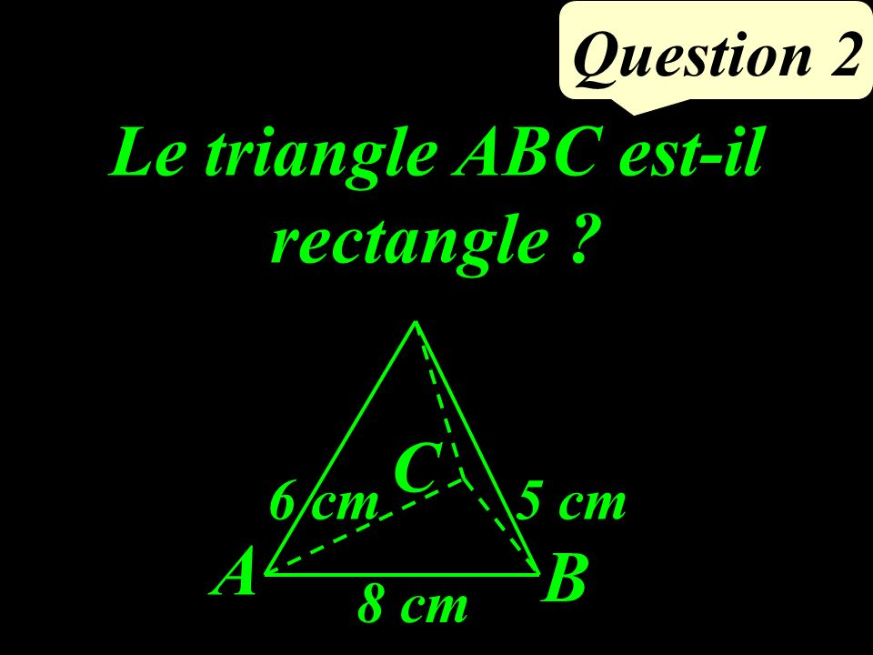 Le triangle ABC est-il rectangle ? Question 2 A B C 5 cm6 cm 8 cm