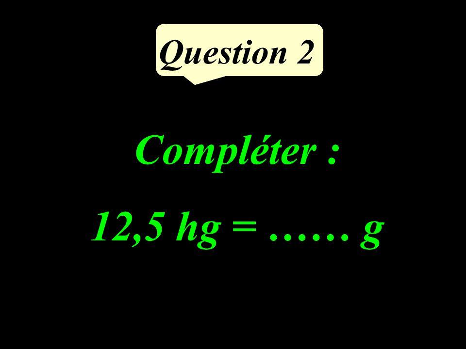 Question 2 Compléter : 12,5 hg = …… g