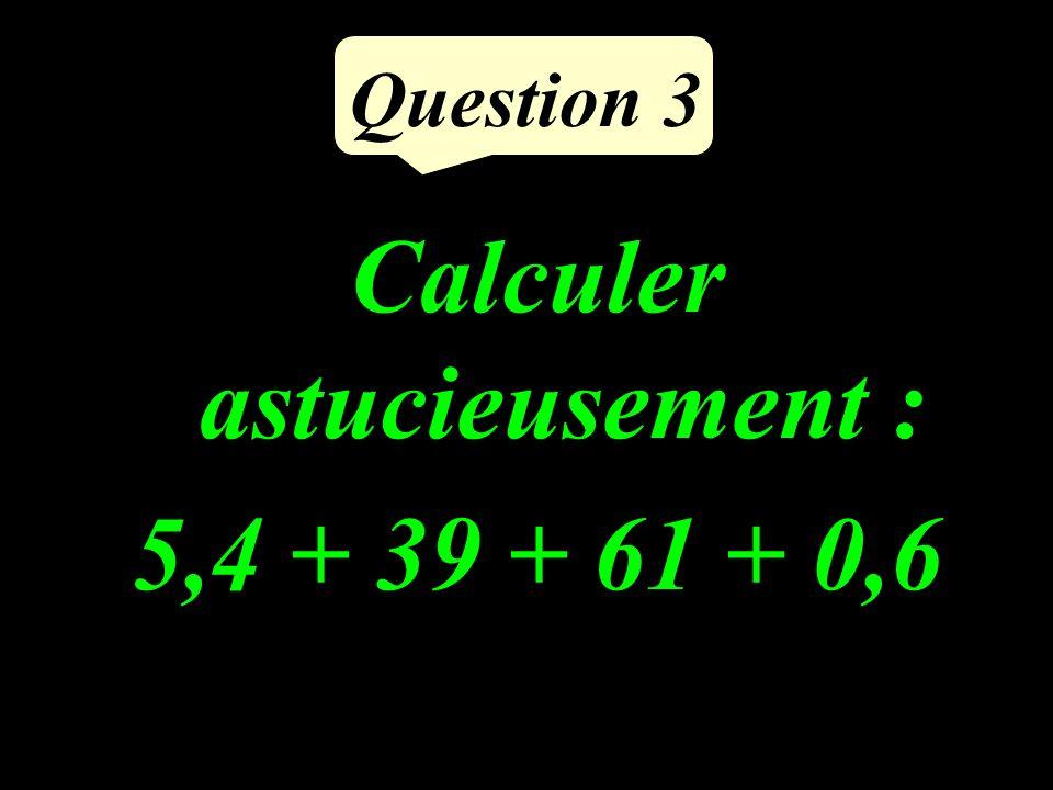 Question 3 Calculer astucieusement : 5,4 + 39 + 61 + 0,6