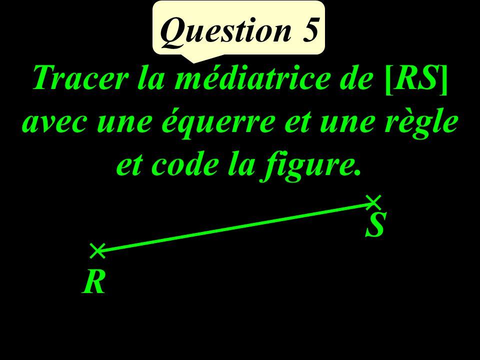 Question 5 R S Tracer la médiatrice de [RS] avec une équerre et une règle et code la figure.