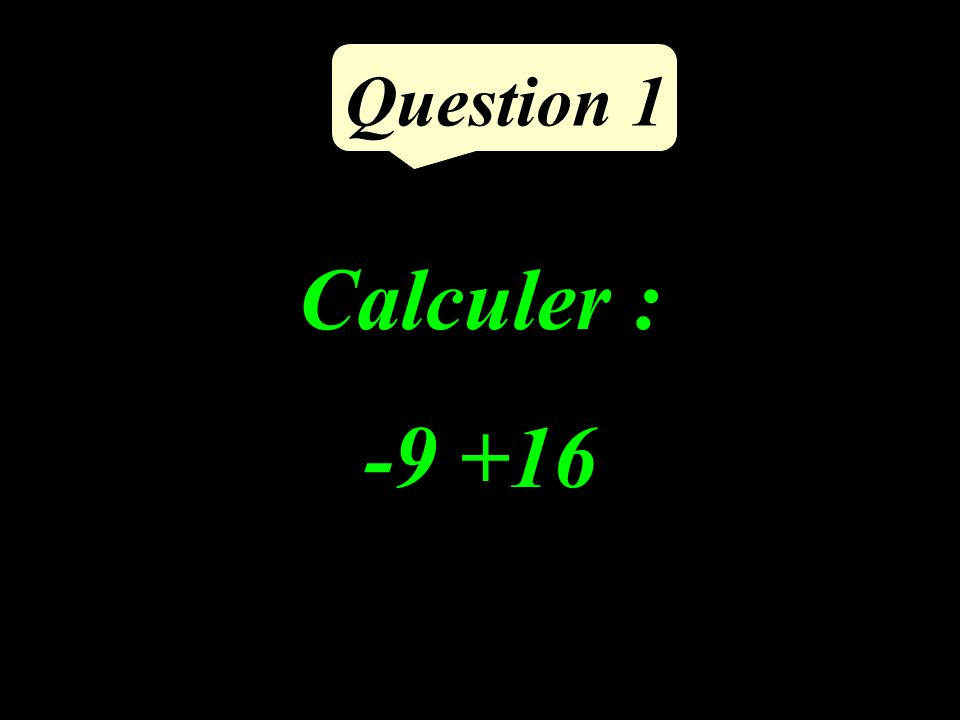 Calculer : -9 +16 Question 1