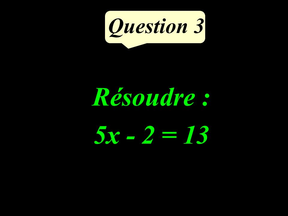 Question 3 Résoudre : 5x - 2 = 13