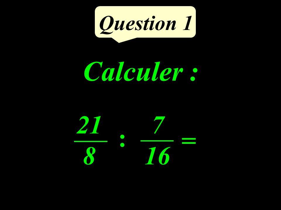 Question 1 Calculer : 21 8 = 7 16 :