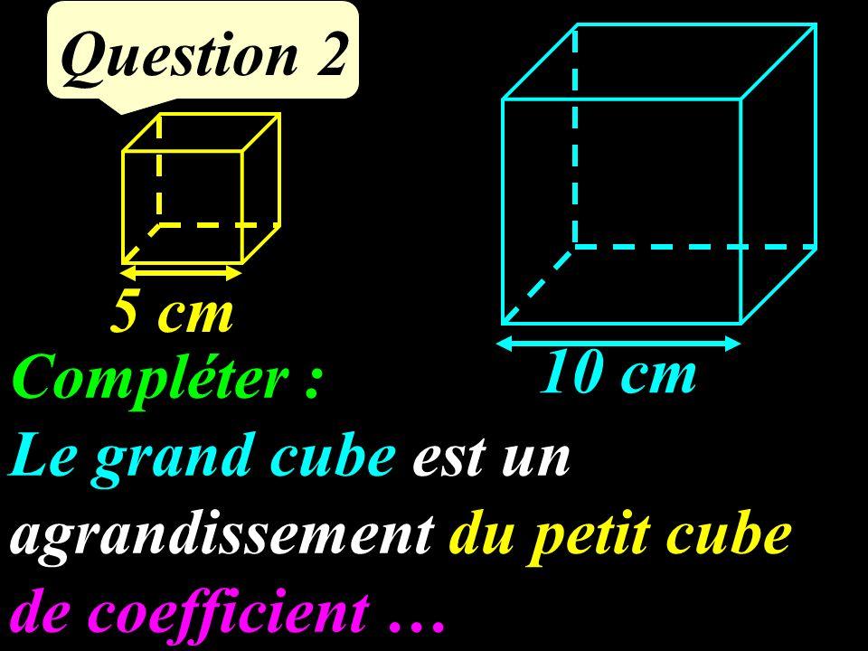 Question 2 10 cm 5 cm Compléter : Le grand cube est un agrandissement du petit cube de coefficient …