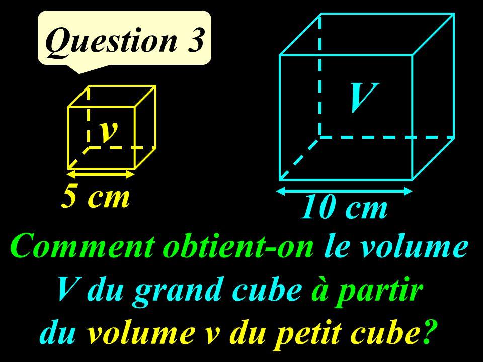 Comment obtient-on le volume V du grand cube à partir du volume v du petit cube.
