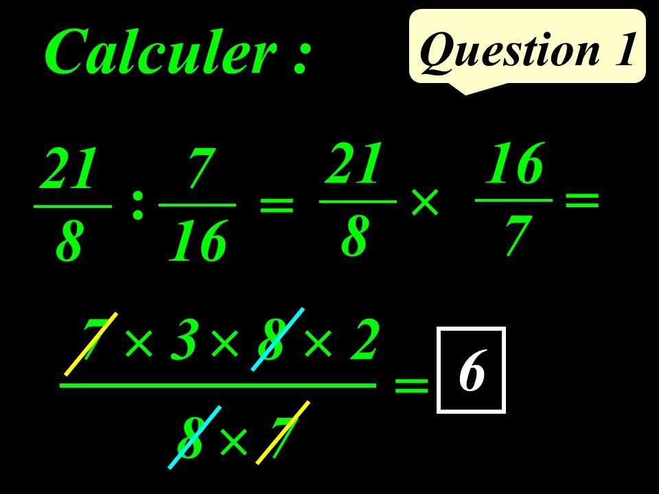 Question 1 Calculer : 7 3 = 8 2 7 8 21 8 = 16 7 21 8 = 7 16 : 6