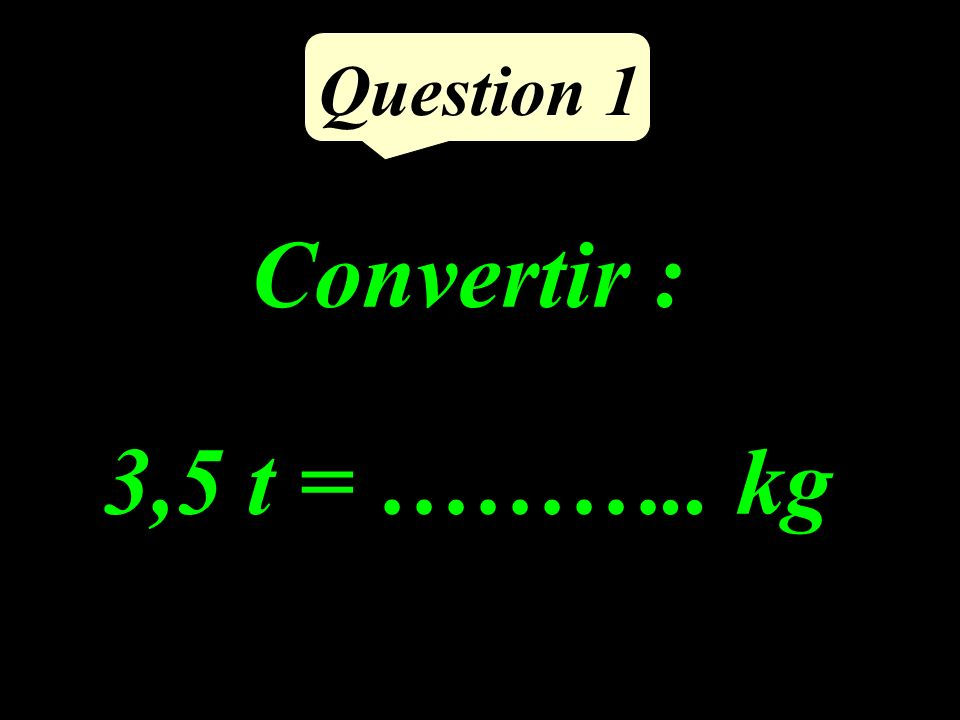 Question 1 Convertir : 3,5 t = ……….. kg