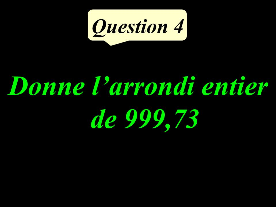 Question 4 Donne larrondi entier de 999,73