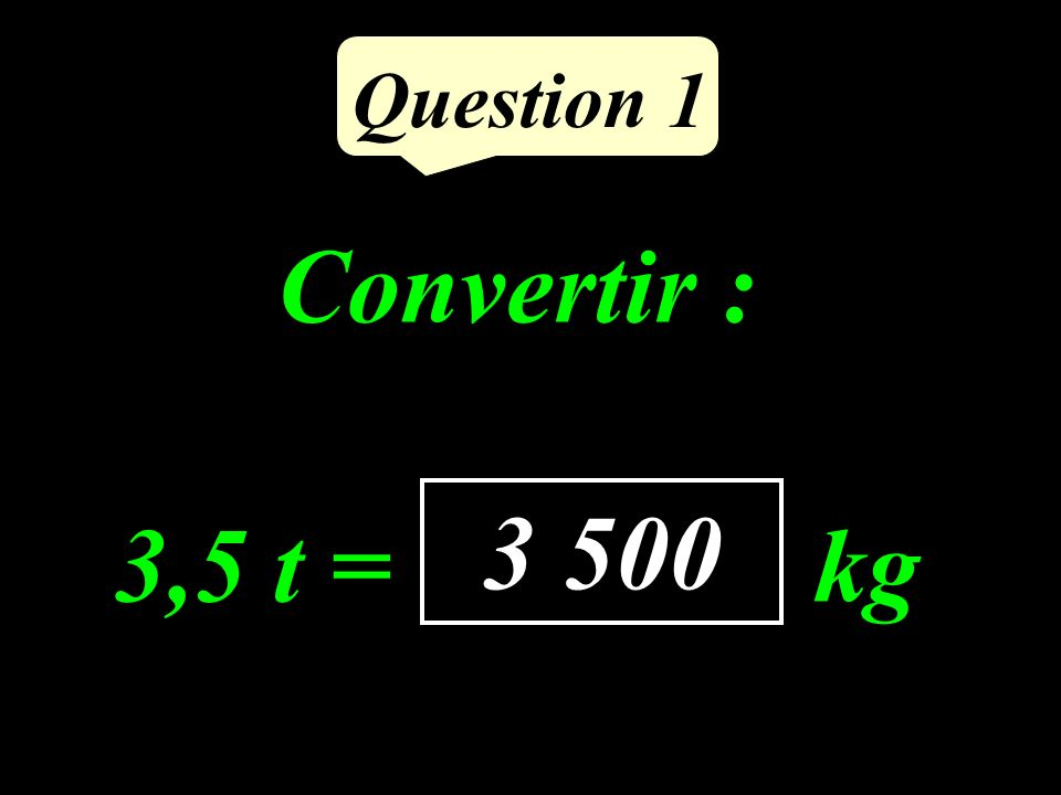 Question 1 Convertir : 3,5 t = ……….. kg 3 500