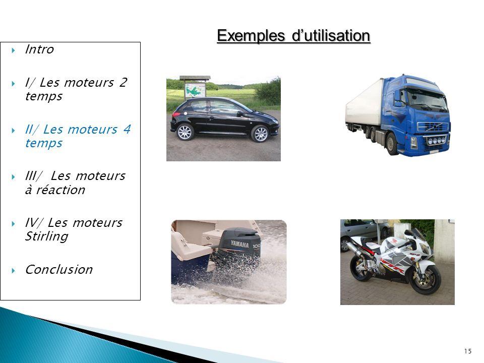 15 Intro I/ Les moteurs 2 temps II/ Les moteurs 4 temps III/ Les moteurs à réaction IV/ Les moteurs Stirling Conclusion Exemples dutilisation