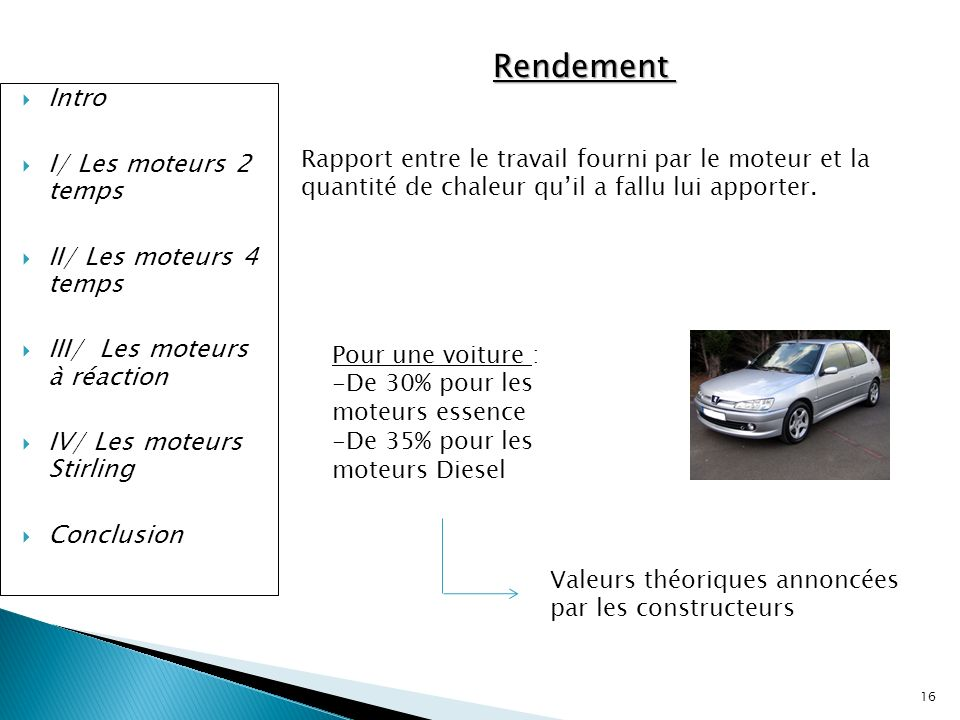 16 Intro I/ Les moteurs 2 temps II/ Les moteurs 4 temps III/ Les moteurs à réaction IV/ Les moteurs Stirling Conclusion Rendement Rapport entre le tra