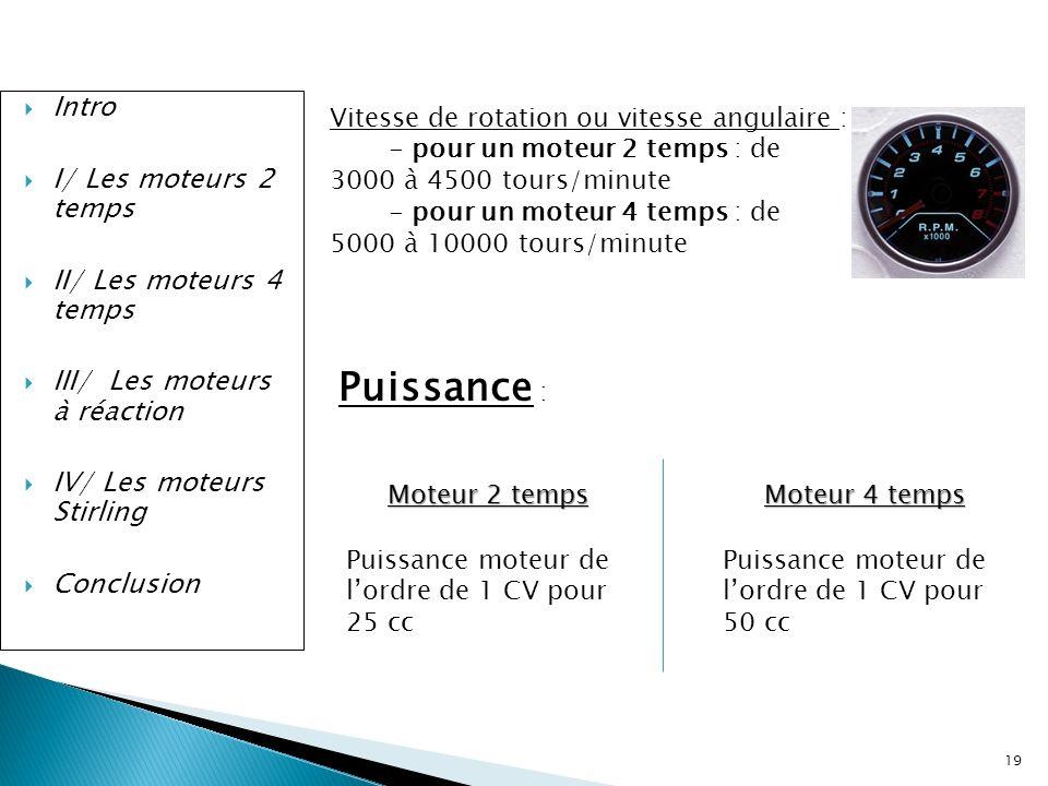 19 Intro I/ Les moteurs 2 temps II/ Les moteurs 4 temps III/ Les moteurs à réaction IV/ Les moteurs Stirling Conclusion Vitesse de rotation ou vitesse