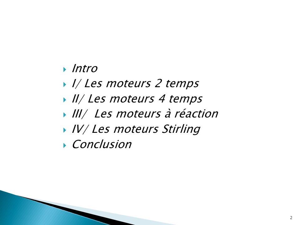 3 Intro I/ Les moteurs 2 temps II/ Les moteurs 4 temps III/ Les moteurs à réaction IV/ Les moteurs Stirling Conclusion Moteur : Machine destinée à utiliser une source dénergie pour produire un mouvement Les moteurs 2 temps et 4 temps appartiennent aux moteurs à combustion interne Ils fonctionnent sur le même principe