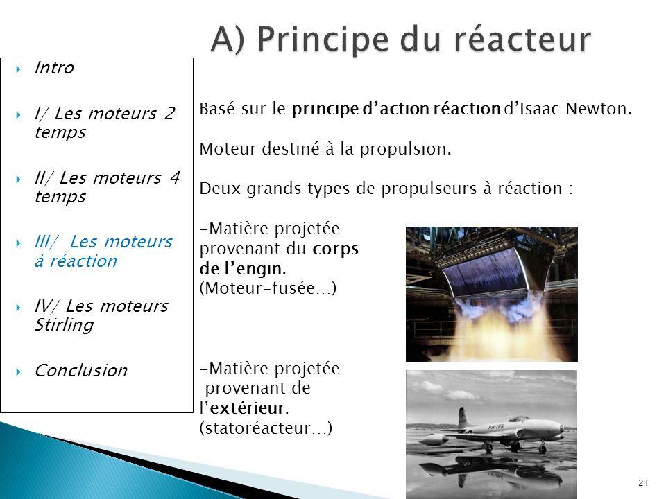 Intro I/ Les moteurs 2 temps II/ Les moteurs 4 temps III/ Les moteurs à réaction IV/ Les moteurs Stirling Conclusion A) Principe du réacteur Basé sur