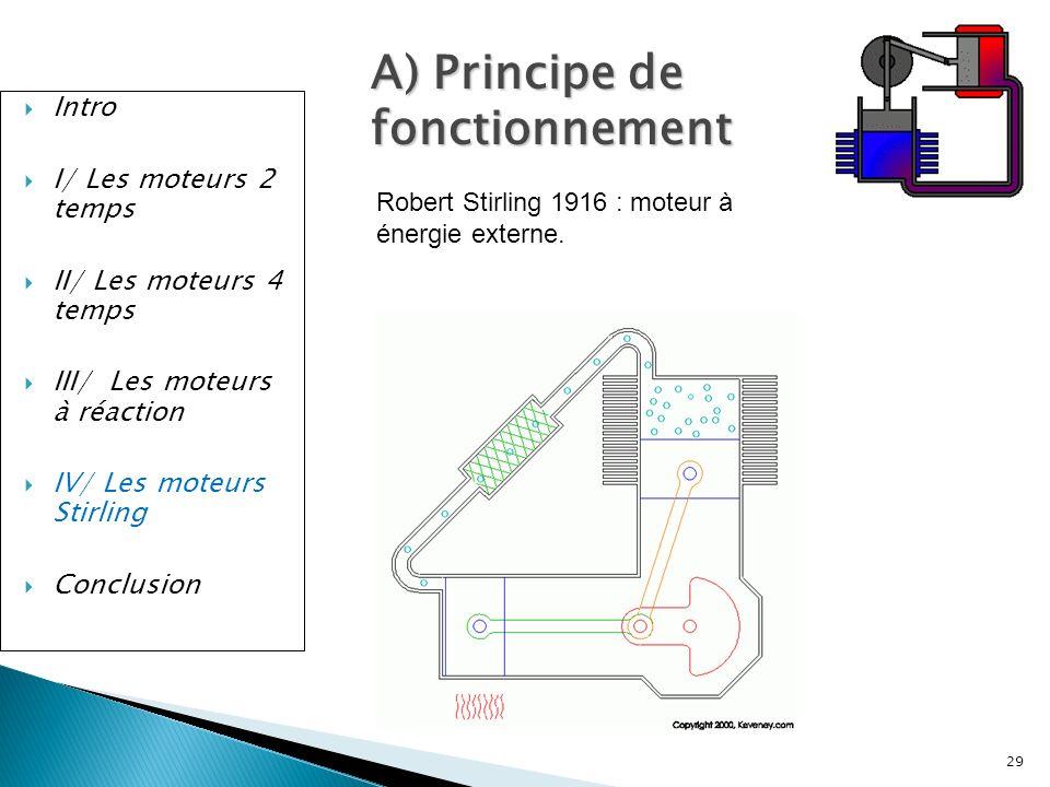 Intro I/ Les moteurs 2 temps II/ Les moteurs 4 temps III/ Les moteurs à réaction IV/ Les moteurs Stirling Conclusion 29 A) Principe de fonctionnement