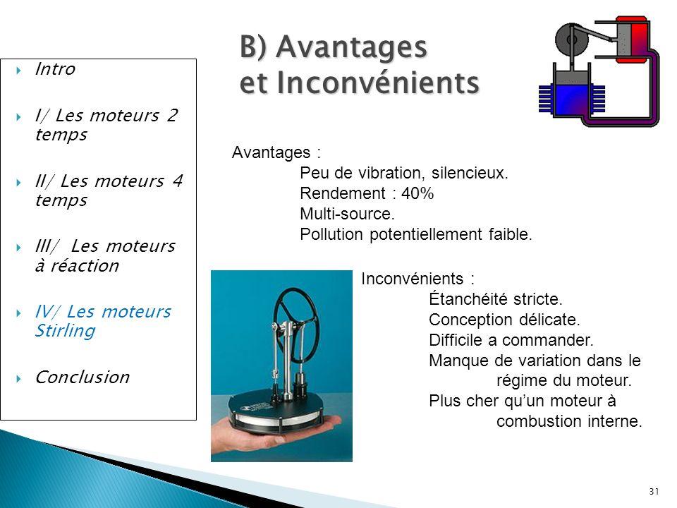 Intro I/ Les moteurs 2 temps II/ Les moteurs 4 temps III/ Les moteurs à réaction IV/ Les moteurs Stirling Conclusion 31 B) Avantages et Inconvénients