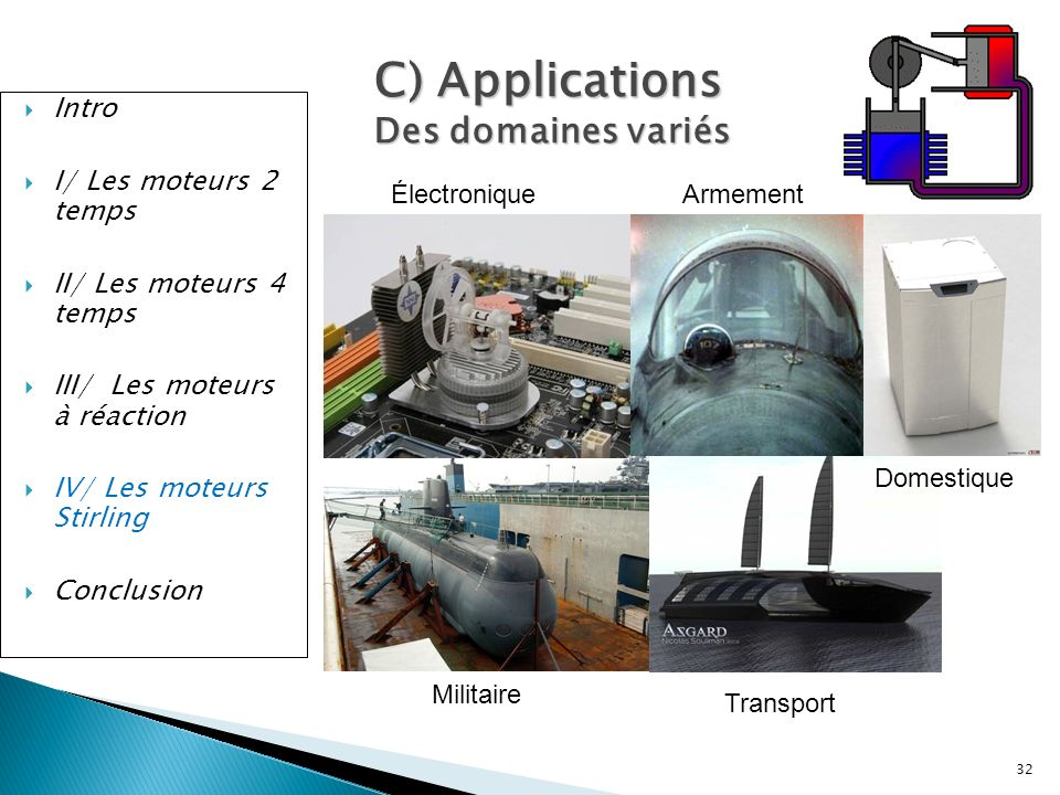 Intro I/ Les moteurs 2 temps II/ Les moteurs 4 temps III/ Les moteurs à réaction IV/ Les moteurs Stirling Conclusion 32 C) Applications Des domaines v
