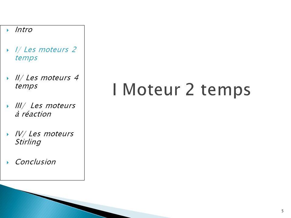 Intro I/ Les moteurs 2 temps II/ Les moteurs 4 temps III/ Les moteurs à réaction IV/ Les moteurs Stirling Conclusion 2.Moteur anaérobie Utilisable en dehors de latmosphère, consommation forte.
