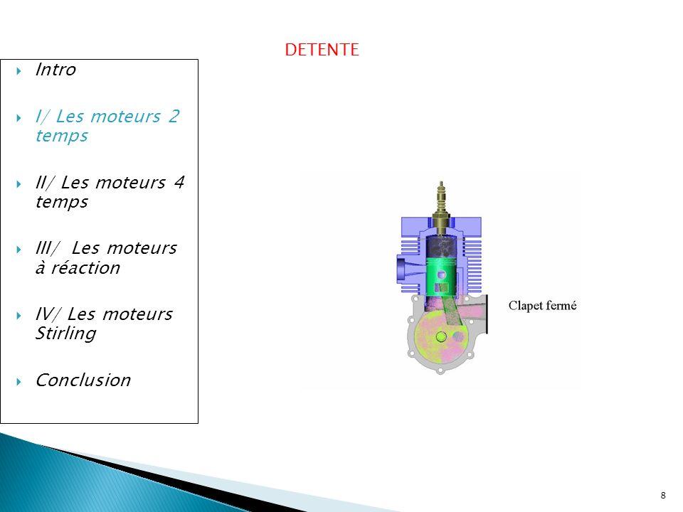 8 Intro I/ Les moteurs 2 temps II/ Les moteurs 4 temps III/ Les moteurs à réaction IV/ Les moteurs Stirling Conclusion DETENTE