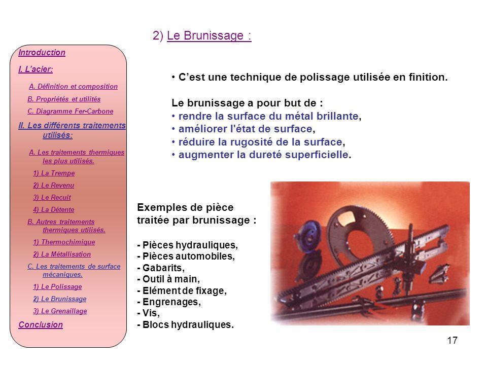 17 2) Le Brunissage : Cest une technique de polissage utilisée en finition. Le brunissage a pour but de : rendre la surface du métal brillante, amélio