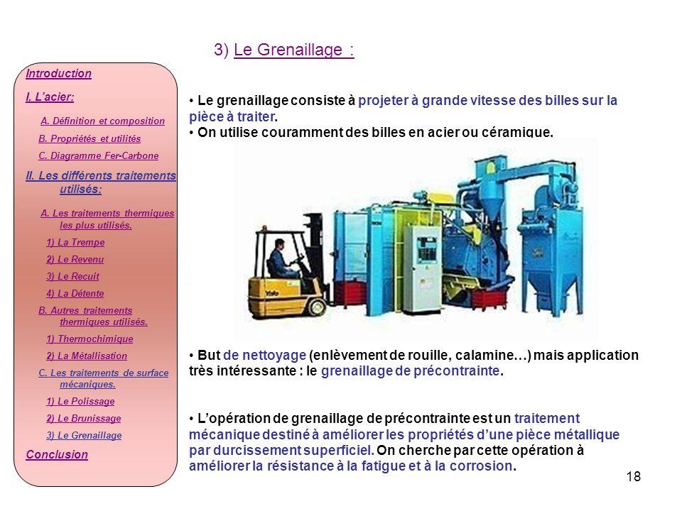 18 3) Le Grenaillage : Le grenaillage consiste à projeter à grande vitesse des billes sur la pièce à traiter. On utilise couramment des billes en acie
