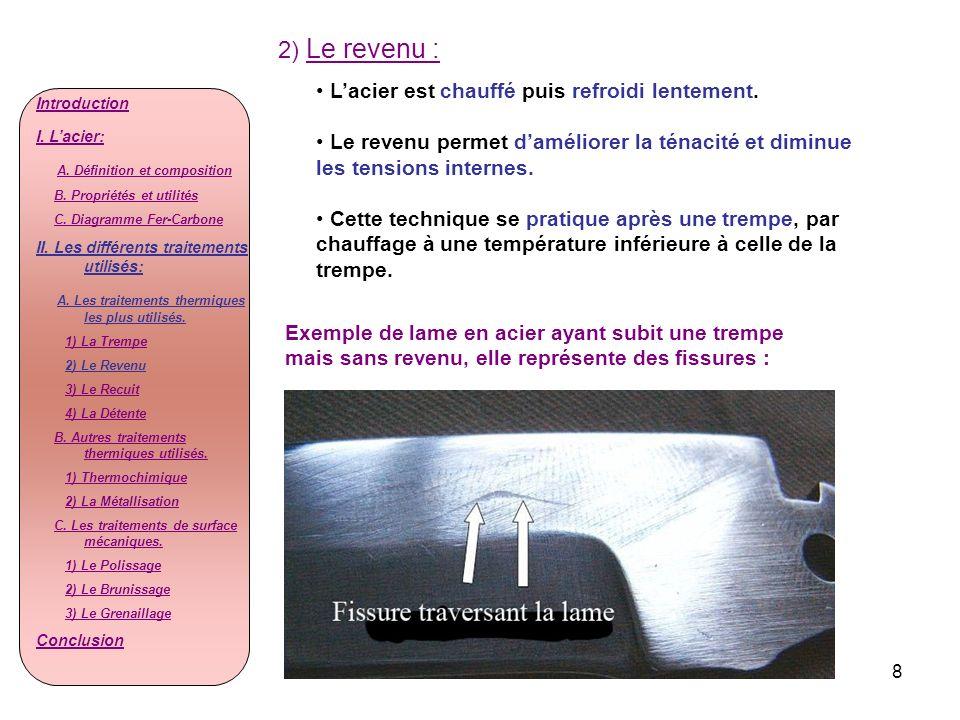 8 2) Le revenu : Lacier est chauffé puis refroidi lentement. Le revenu permet daméliorer la ténacité et diminue les tensions internes. Cette technique