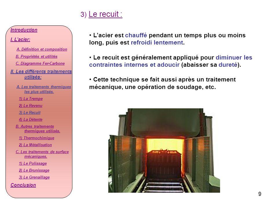 9 3) Le recuit : Lacier est chauffé pendant un temps plus ou moins long, puis est refroidi lentement. Le recuit est généralement appliqué pour diminue