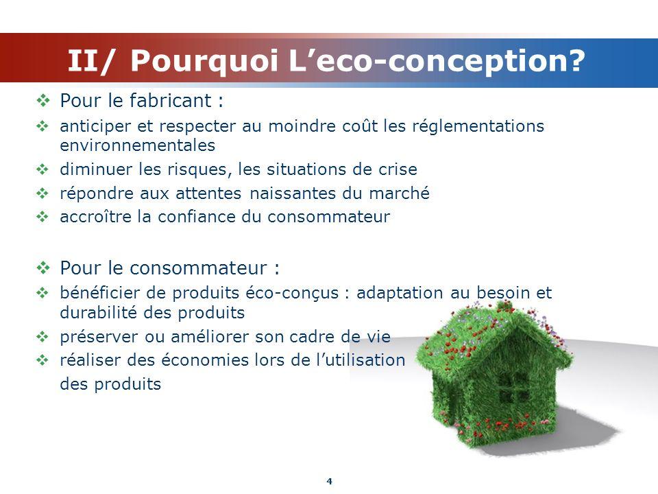 II/ Pourquoi Leco-conception? Pour le fabricant : anticiper et respecter au moindre coût les réglementations environnementales diminuer les risques, l